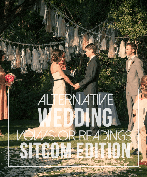 Alternative Wedding Vows or Readings: Sitcom Edition