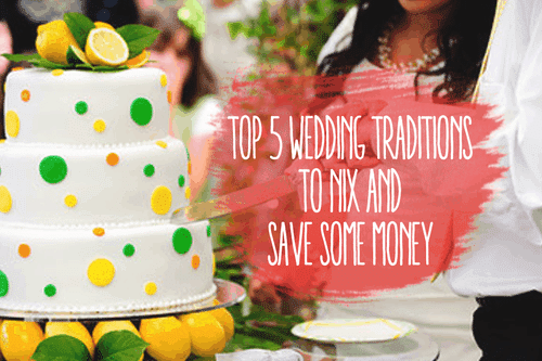 Top 5 Wedding Traditions to Nix and Save Some Money